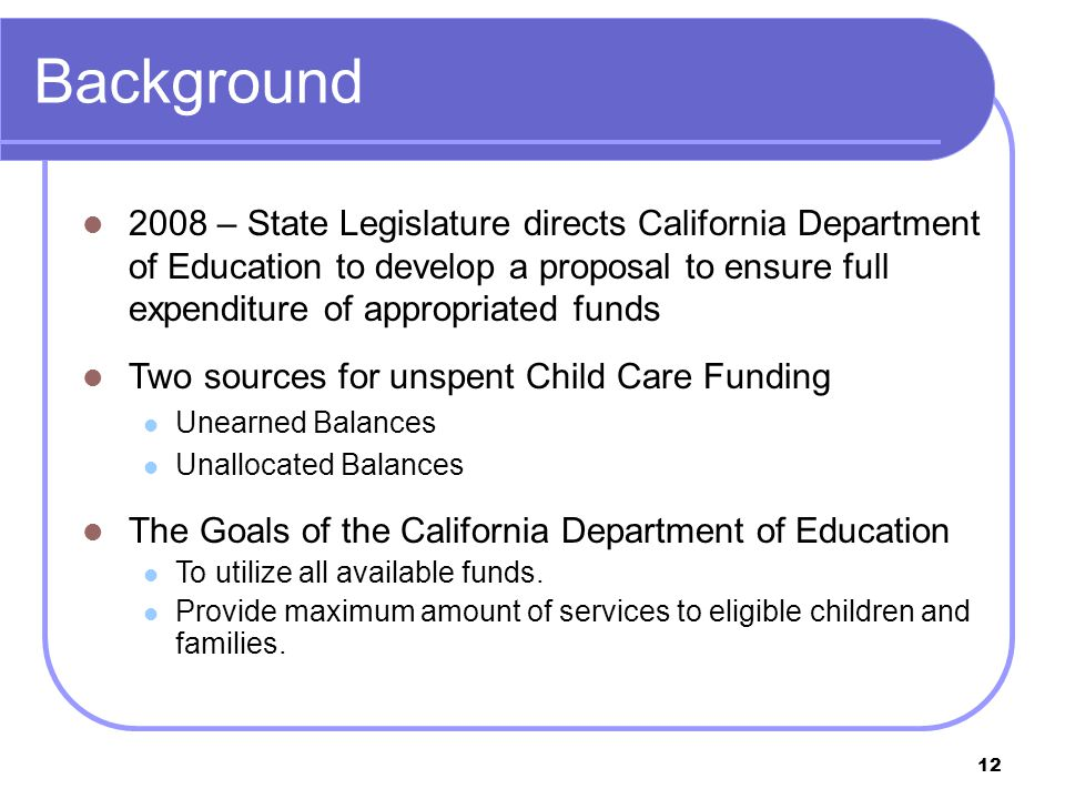 12 Background 2008 – State Legislature directs California Department of Education to develop a proposal to ensure full expenditure of appropriated funds Two sources for unspent Child Care Funding Unearned Balances Unallocated Balances The Goals of the California Department of Education To utilize all available funds.