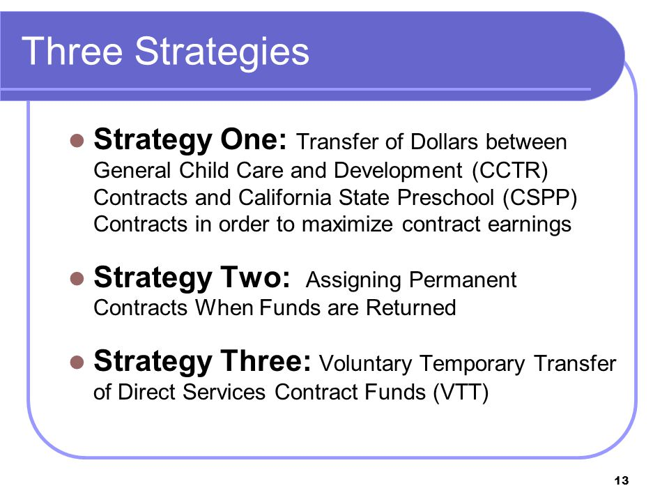 13 Three Strategies Strategy One: Transfer of Dollars between General Child Care and Development (CCTR) Contracts and California State Preschool (CSPP) Contracts in order to maximize contract earnings Strategy Two: Assigning Permanent Contracts When Funds are Returned Strategy Three: Voluntary Temporary Transfer of Direct Services Contract Funds (VTT)