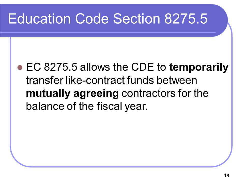 14 Education Code Section 8275.5 EC 8275.5 allows the CDE to temporarily transfer like-contract funds between mutually agreeing contractors for the balance of the fiscal year.
