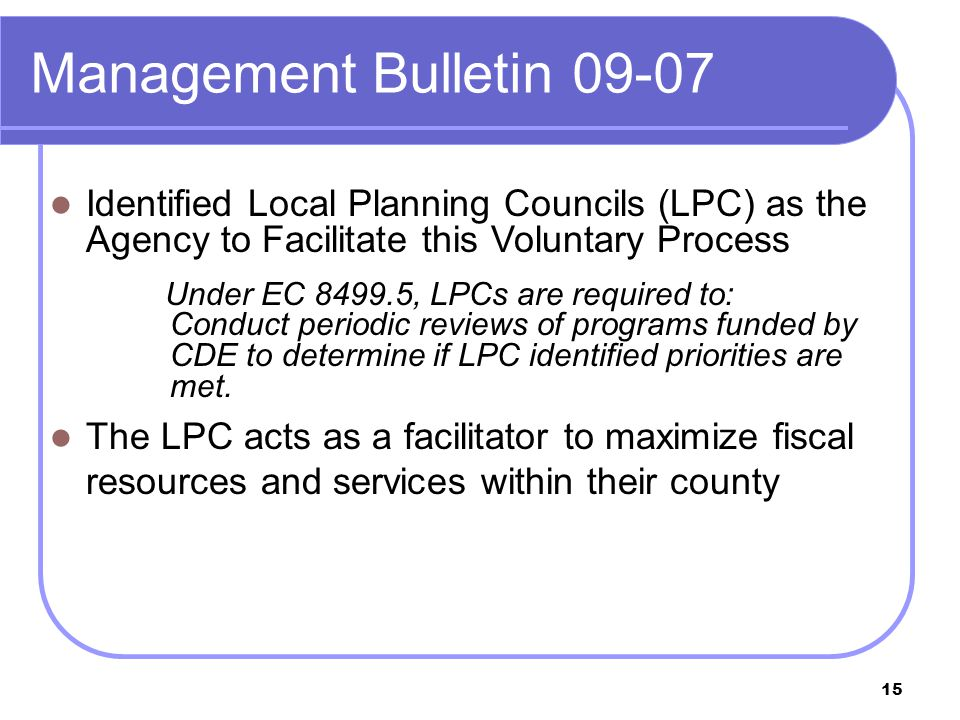 15 Management Bulletin 09-07 Identified Local Planning Councils (LPC) as the Agency to Facilitate this Voluntary Process Under EC 8499.5, LPCs are required to: Conduct periodic reviews of programs funded by CDE to determine if LPC identified priorities are met.