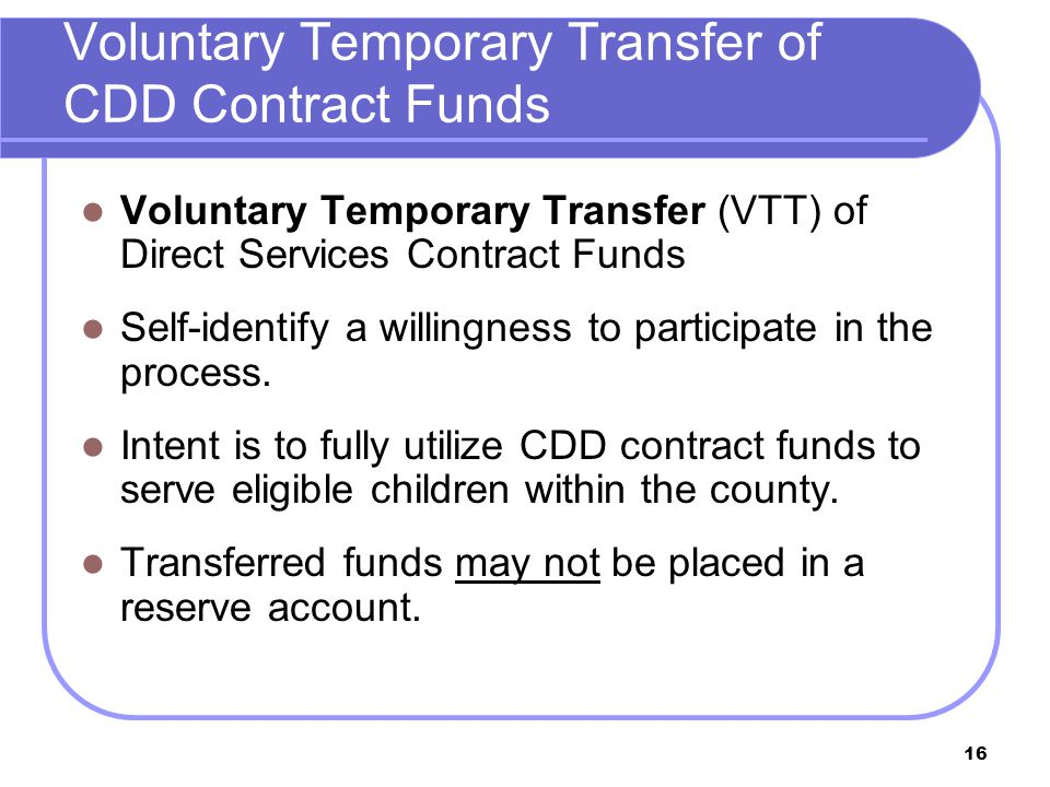 16 Voluntary Temporary Transfer of CDD Contract Funds Voluntary Temporary Transfer (VTT) of Direct Services Contract Funds Self-identify a willingness