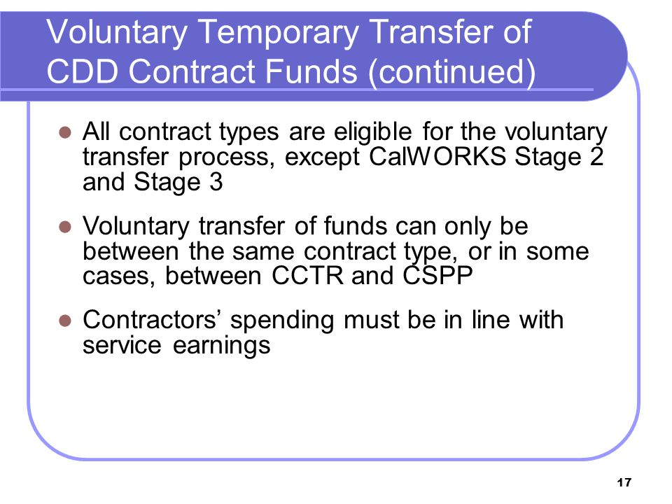 17 Voluntary Temporary Transfer of CDD Contract Funds (continued) All contract types are eligible for the voluntary transfer process, except CalWORKS