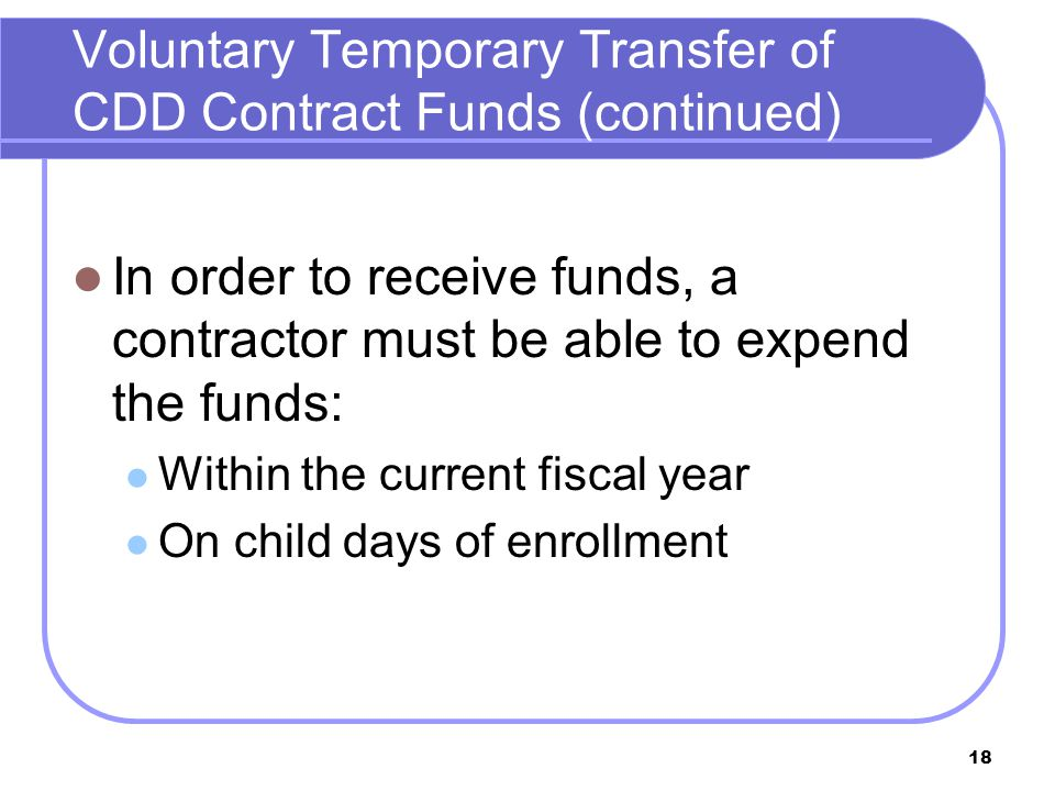 18 In order to receive funds, a contractor must be able to expend the funds: Within the current fiscal year On child days of enrollment Voluntary Temporary Transfer of CDD Contract Funds (continued)