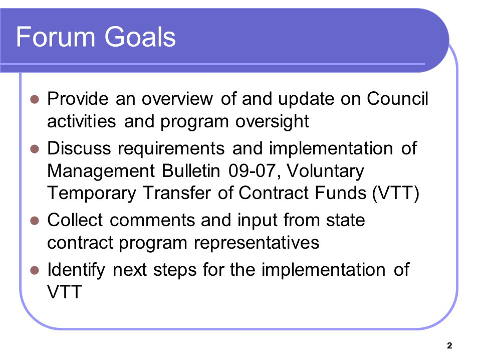 2 Forum Goals Provide an overview of and update on Council activities and program oversight Discuss requirements and implementation of Management Bulletin 09-07, Voluntary Temporary Transfer of Contract Funds (VTT) Collect comments and input from state contract program representatives Identify next steps for the implementation of VTT