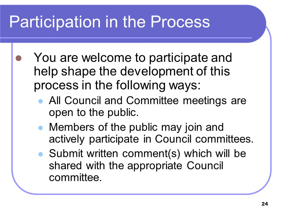 24 Participation in the Process You are welcome to participate and help shape the development of this process in the following ways: All Council and Committee meetings are open to the public.
