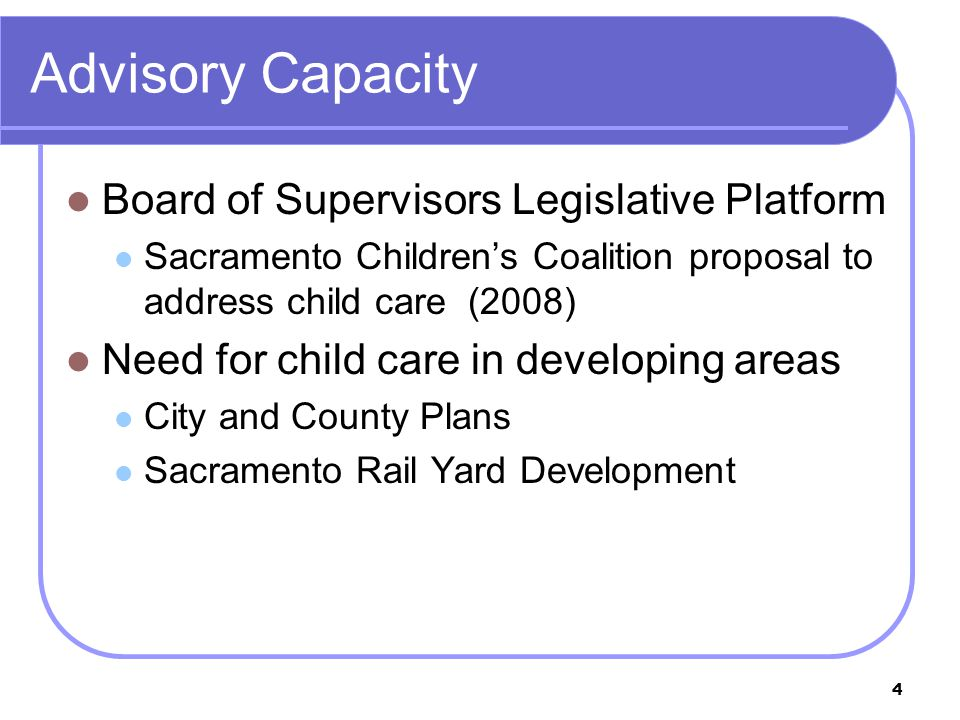 4 Advisory Capacity Board of Supervisors Legislative Platform Sacramento Children's Coalition proposal to address child care (2008) Need for child care in developing areas City and County Plans Sacramento Rail Yard Development
