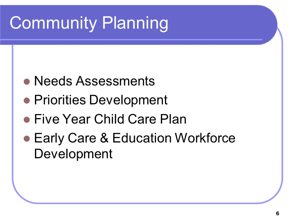 6 Community Planning Needs Assessments Priorities Development Five Year Child Care Plan Early Care & Education Workforce Development