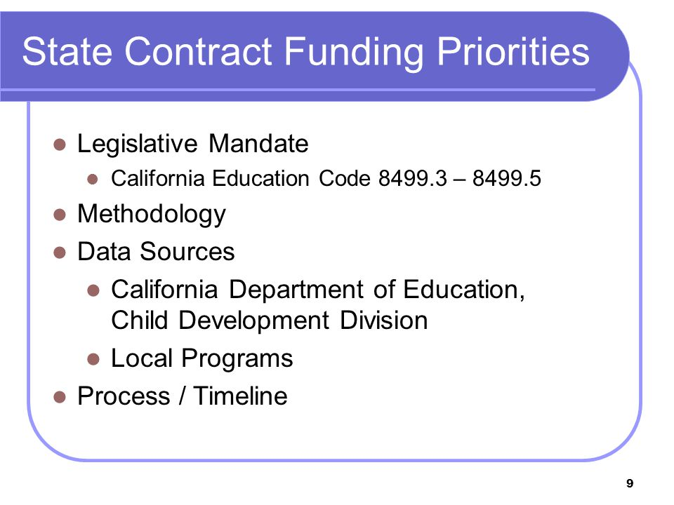 9 State Contract Funding Priorities Legislative Mandate California Education Code 8499.3 – 8499.5 Methodology Data Sources California Department of Education, Child Development Division Local Programs Process / Timeline