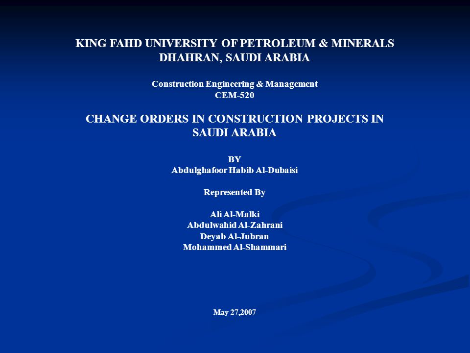 KING FAHD UNIVERSITY OF PETROLEUM & MINERALS DHAHRAN, SAUDI ARABIA Construction Engineering & Management CEM-520 CHANGE ORDERS IN CONSTRUCTION PROJECTS IN SAUDI ARABIA BY Abdulghafoor Habib Al-Dubaisi Represented By Ali Al-Malki Abdulwahid Al-Zahrani Deyab Al-Jubran Mohammed Al-Shammari May 27,2007