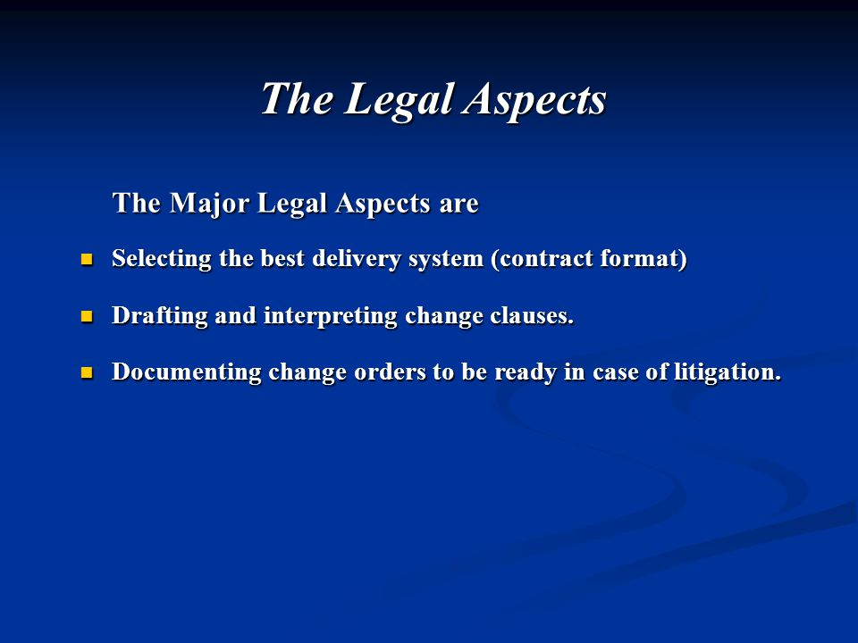 The Legal Aspects The Major Legal Aspects are Selecting the best delivery system (contract format) Selecting the best delivery system (contract format) Drafting and interpreting change clauses.
