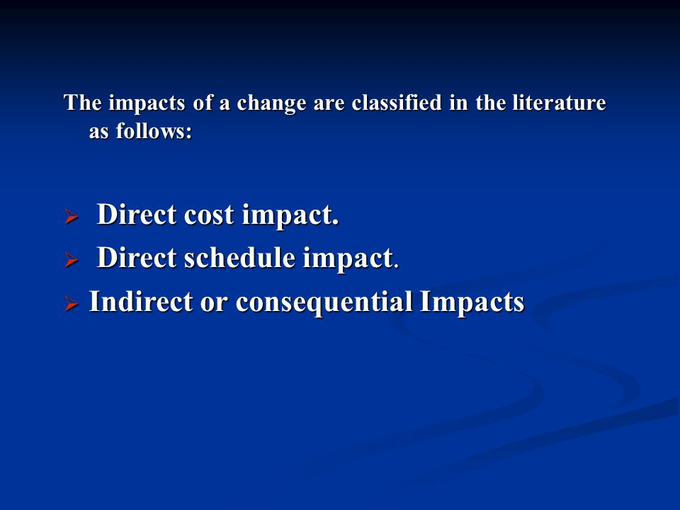 The impacts of a change are classified in the literature as follows:  Direct cost impact.  Direct schedule impact.  Indirect or consequential Impac