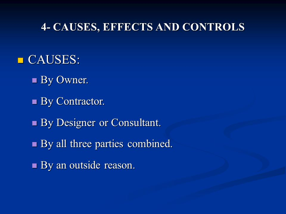 4- CAUSES, EFFECTS AND CONTROLS CAUSES: CAUSES: By Owner. By Owner. By Contractor. By Contractor. By Designer or Consultant. By Designer or Consultant