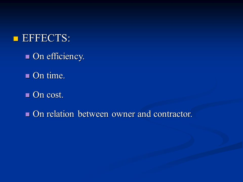 EFFECTS: EFFECTS: On efficiency. On efficiency. On time. On time. On cost. On cost. On relation between owner and contractor. On relation between owne