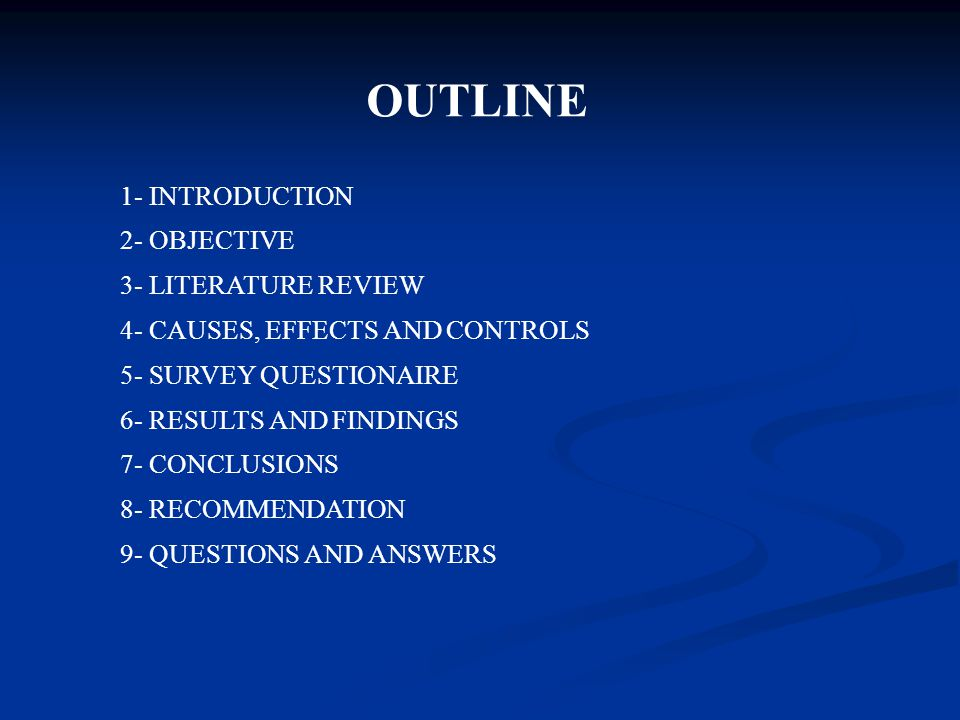 OUTLINE 1- INTRODUCTION 2- OBJECTIVE 3- LITERATURE REVIEW 4- CAUSES, EFFECTS AND CONTROLS 5- SURVEY QUESTIONAIRE 6- RESULTS AND FINDINGS 7- CONCLUSIONS 8- RECOMMENDATION 9- QUESTIONS AND ANSWERS