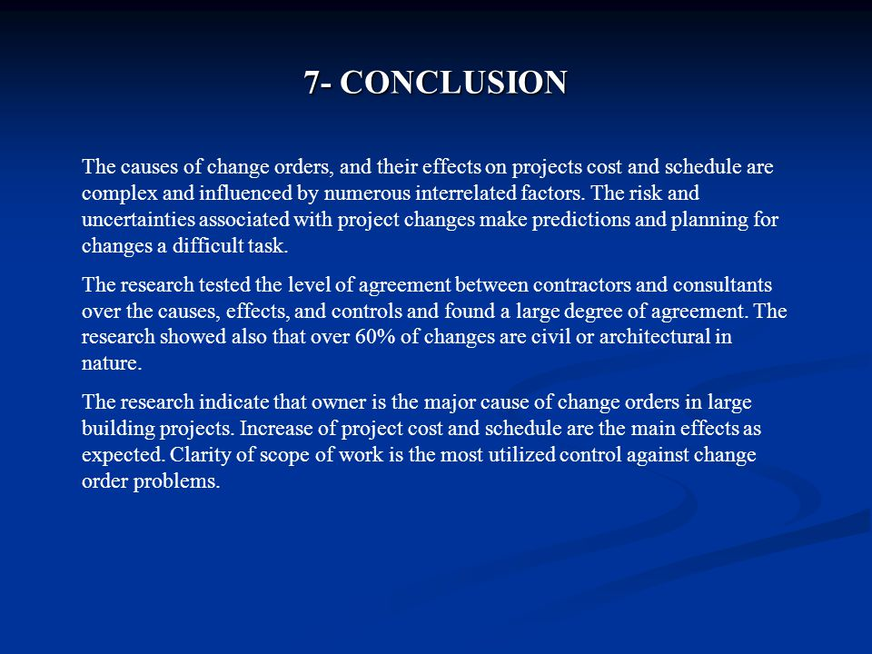 7- CONCLUSION The causes of change orders, and their effects on projects cost and schedule are complex and influenced by numerous interrelated factors.