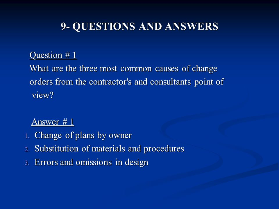 9- QUESTIONS AND ANSWERS Question # 1 Question # 1 What are the three most common causes of change What are the three most common causes of change orders from the contractor s and consultants point of orders from the contractor s and consultants point of view.