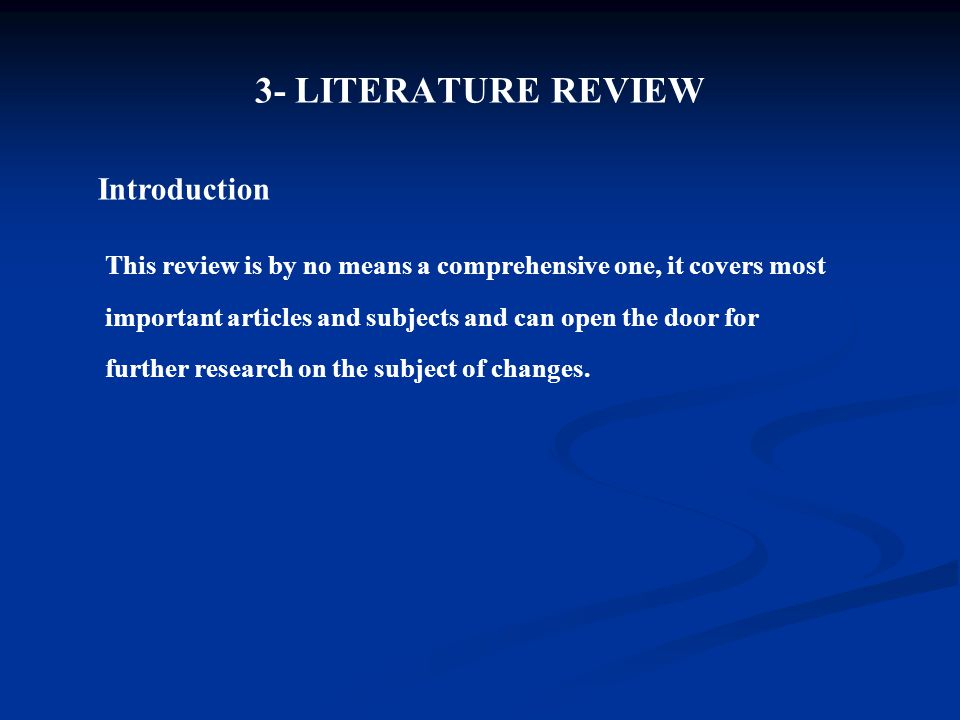 3- LITERATURE REVIEW Introduction This review is by no means a comprehensive one, it covers most important articles and subjects and can open the door for further research on the subject of changes.