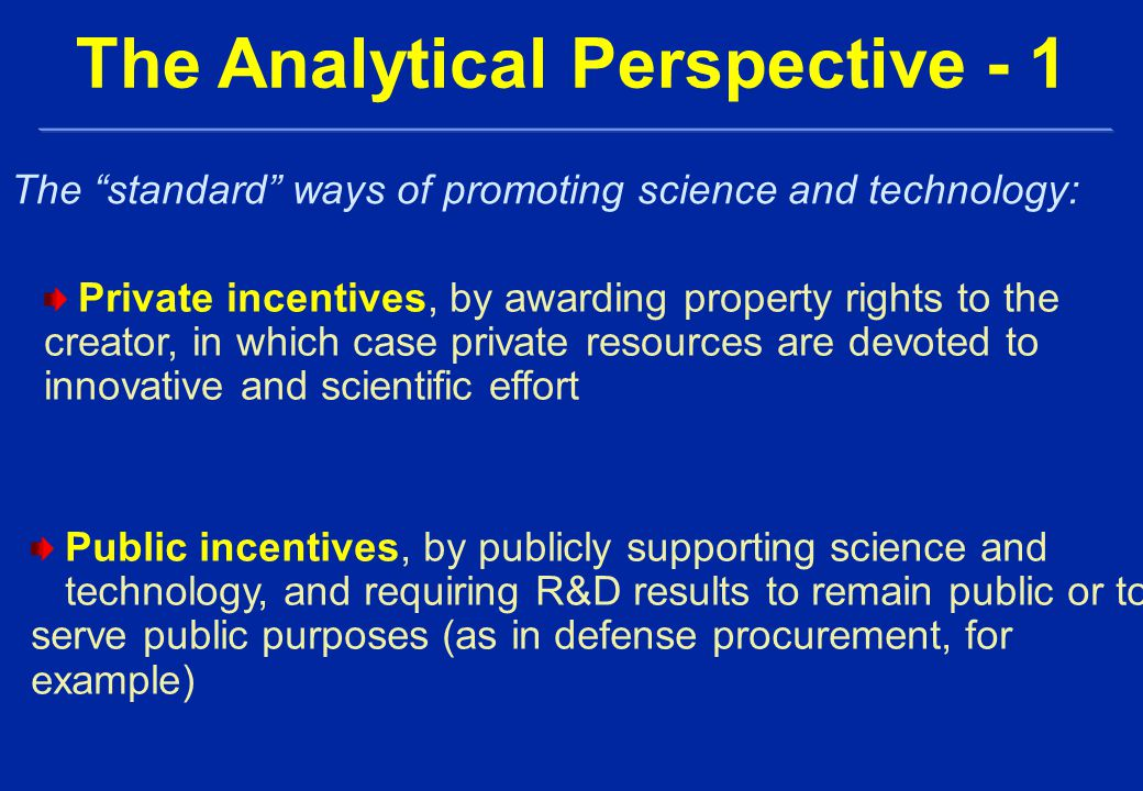 Private incentives, by awarding property rights to the creator, in which case private resources are devoted to innovative and scientific effort The Analytical Perspective - 1 The standard ways of promoting science and technology: Public incentives, by publicly supporting science and technology, and requiring R&D results to remain public or to serve public purposes (as in defense procurement, for example)
