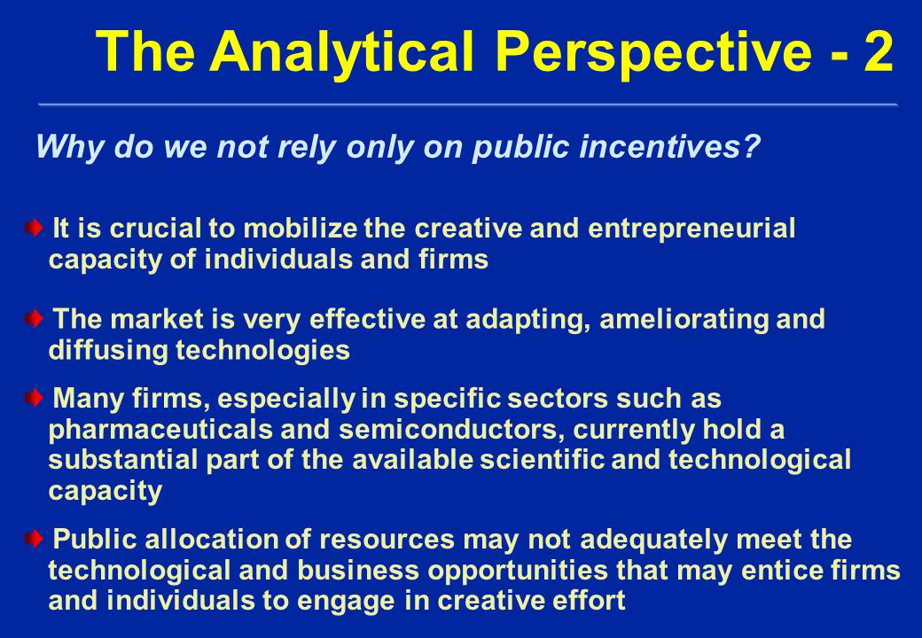 It is crucial to mobilize the creative and entrepreneurial capacity of individuals and firms The Analytical Perspective - 2 Why do we not rely only on public incentives.