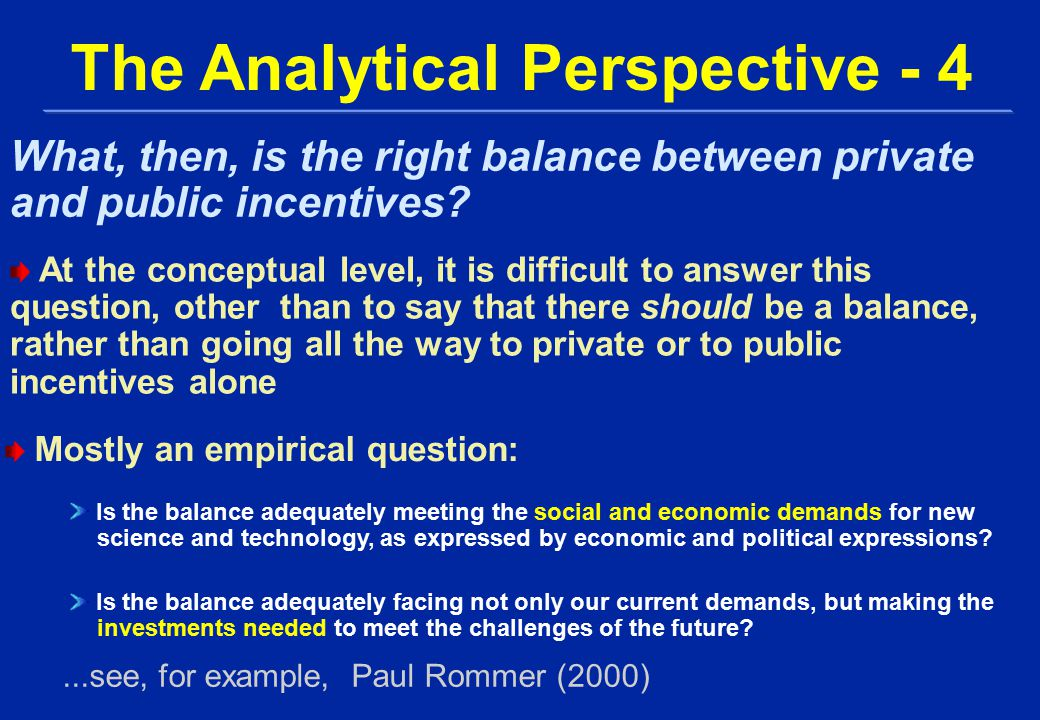 At the conceptual level, it is difficult to answer this question, other than to say that there should be a balance, rather than going all the way to private or to public incentives alone The Analytical Perspective - 4 What, then, is the right balance between private and public incentives.