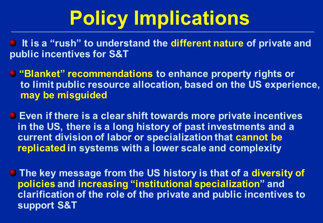 Policy Implications It is a rush to understand the different nature of private and public incentives for S&T Blanket recommendations to enhance property rights or to limit public resource allocation, based on the US experience, may be misguided Even if there is a clear shift towards more private incentives in the US, there is a long history of past investments and a current division of labor or specialization that cannot be replicated in systems with a lower scale and complexity The key message from the US history is that of a diversity of policies and increasing institutional specialization and clarification of the role of the private and public incentives to support S&T