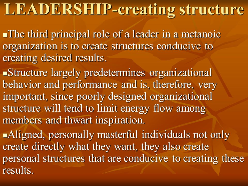 LEADERSHIP-creating structure The third principal role of a leader in a metanoic organization is to create structures conducive to creating desired re