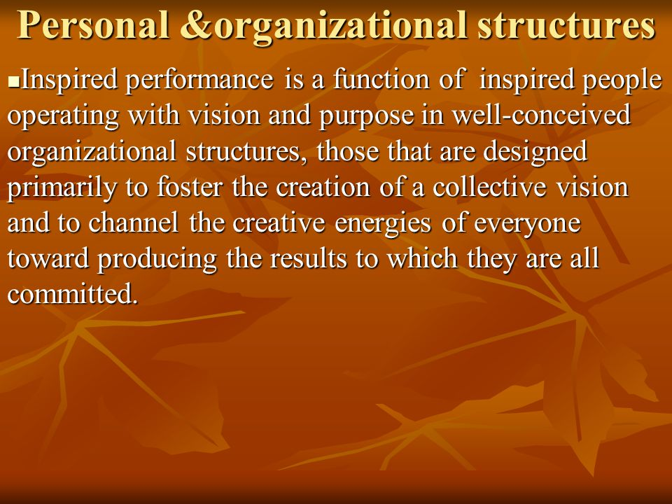 Personal &organizational structures Inspired performance is a function of inspired people operating with vision and purpose in well-conceived organiza