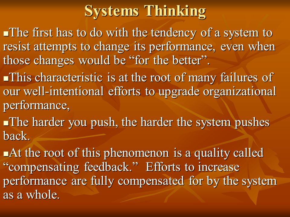"Systems Thinking The first has to do with the tendency of a system to resist attempts to change its performance, even when those changes would be ""for"