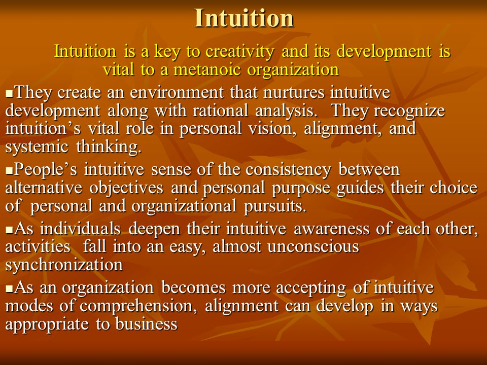 Intuition Intuition is a key to creativity and its development is vital to a metanoic organization They create an environment that nurtures intuitive