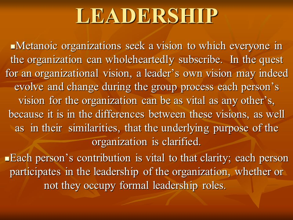 LEADERSHIP Metanoic organizations seek a vision to which everyone in the organization can wholeheartedly subscribe. In the quest for an organizational