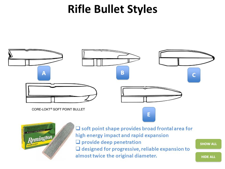 Rifle Bullet Styles SHOW ALL HIDE ALL A A B B C C D D  designed for progressive, reliable expansion to almost twice the original diameter  improved velocity and flatter trajectory  mechanically locked in place to provide deep penetration