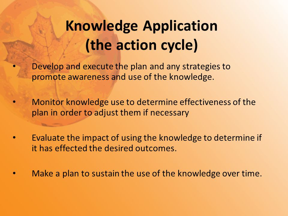 Knowledge Application (the action cycle) Develop and execute the plan and any strategies to promote awareness and use of the knowledge. Monitor knowle