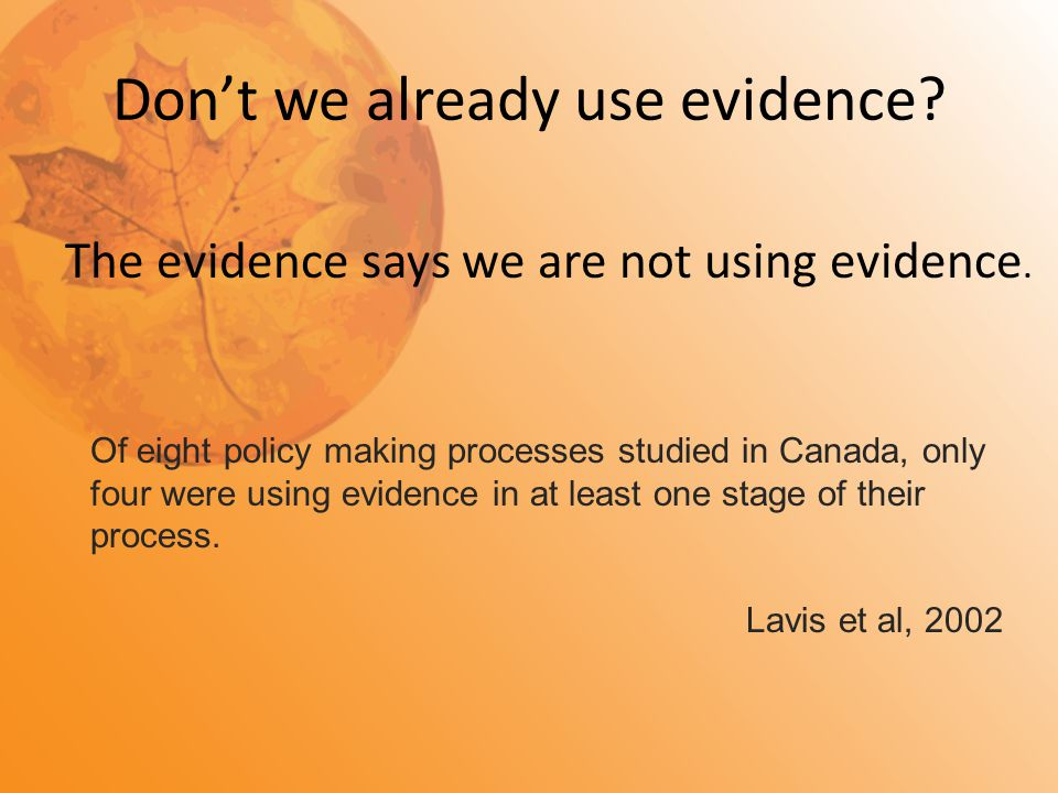Don't we already use evidence? The evidence says we are not using evidence. Of eight policy making processes studied in Canada, only four were using e