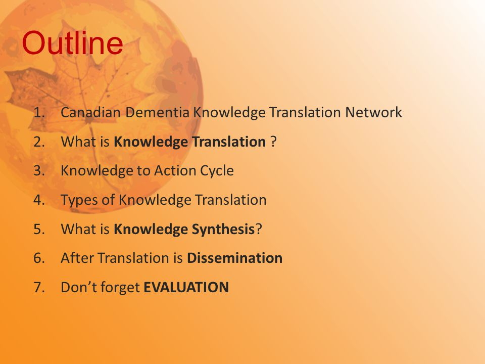 Outline 1.Canadian Dementia Knowledge Translation Network 2.What is Knowledge Translation ? 3.Knowledge to Action Cycle 4.Types of Knowledge Translati