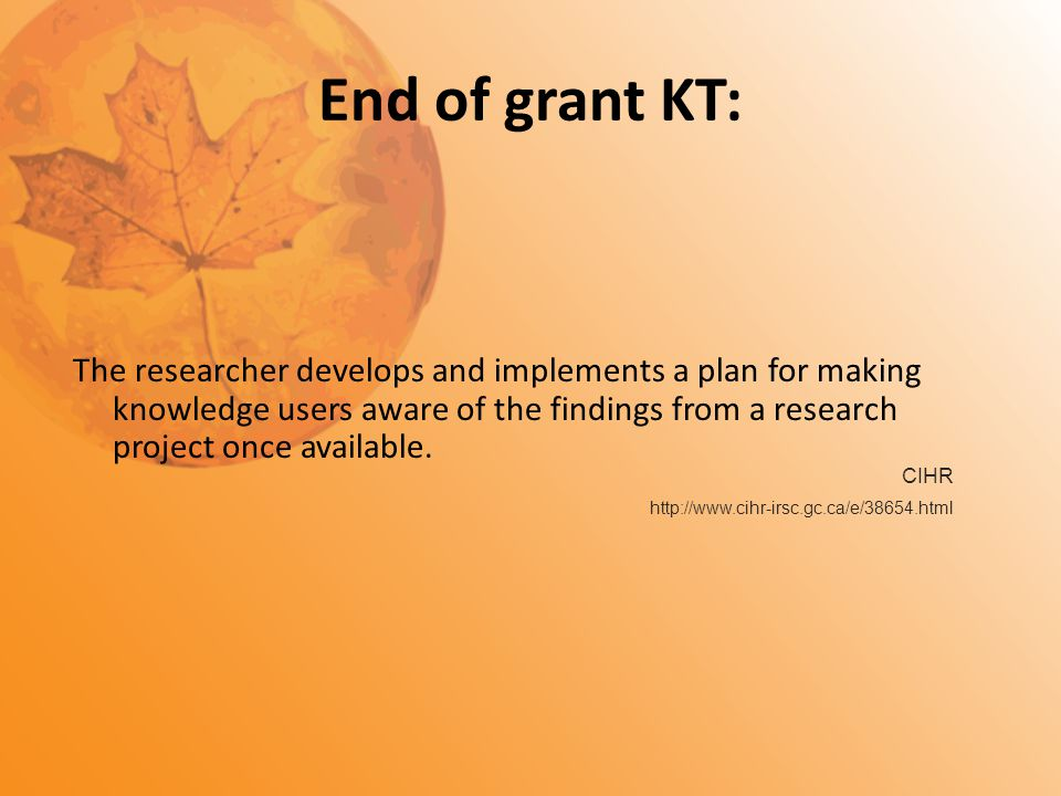 The researcher develops and implements a plan for making knowledge users aware of the findings from a research project once available. End of grant KT