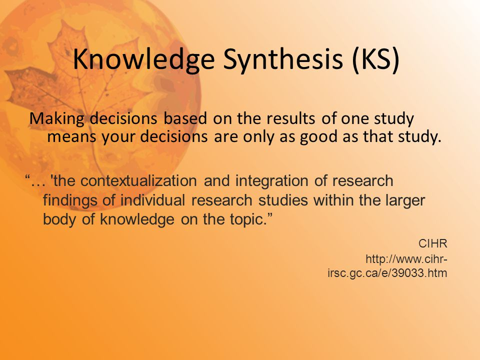 "Knowledge Synthesis (KS) Making decisions based on the results of one study means your decisions are only as good as that study. ""… 'the contextualiza"