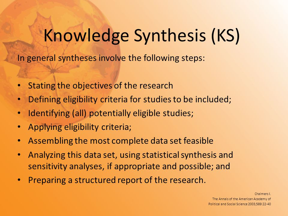 Knowledge Synthesis (KS) In general syntheses involve the following steps: Stating the objectives of the research Defining eligibility criteria for st