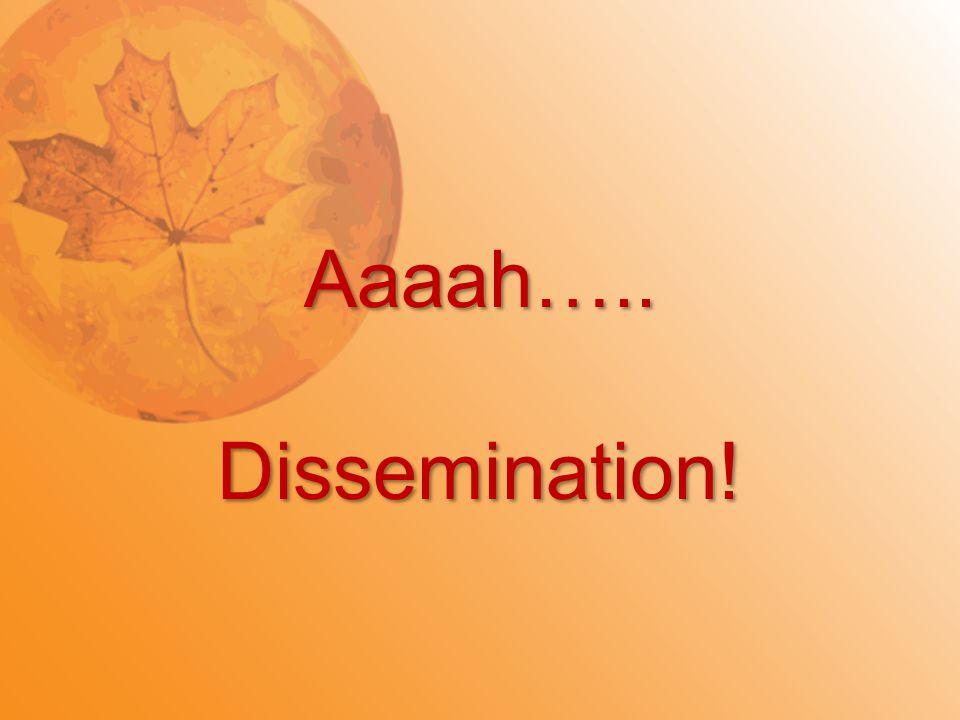 Aaaah…..Dissemination!
