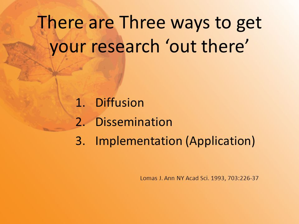 There are Three ways to get your research 'out there' 1.Diffusion 2.Dissemination 3.Implementation (Application) Lomas J. Ann NY Acad Sci. 1993, 703:2