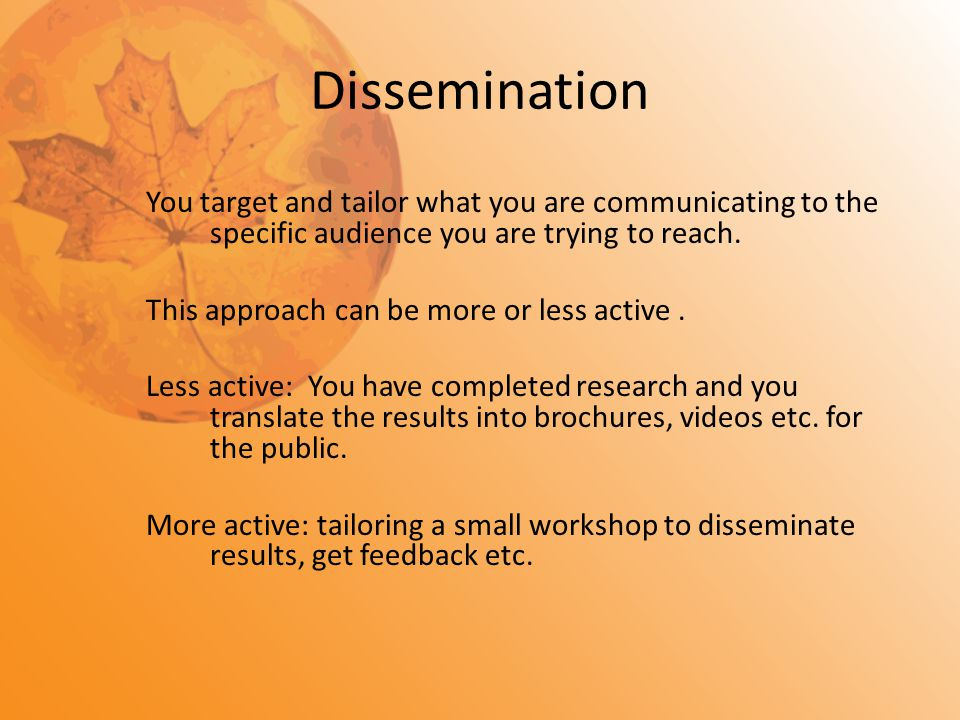 Dissemination You target and tailor what you are communicating to the specific audience you are trying to reach. This approach can be more or less act