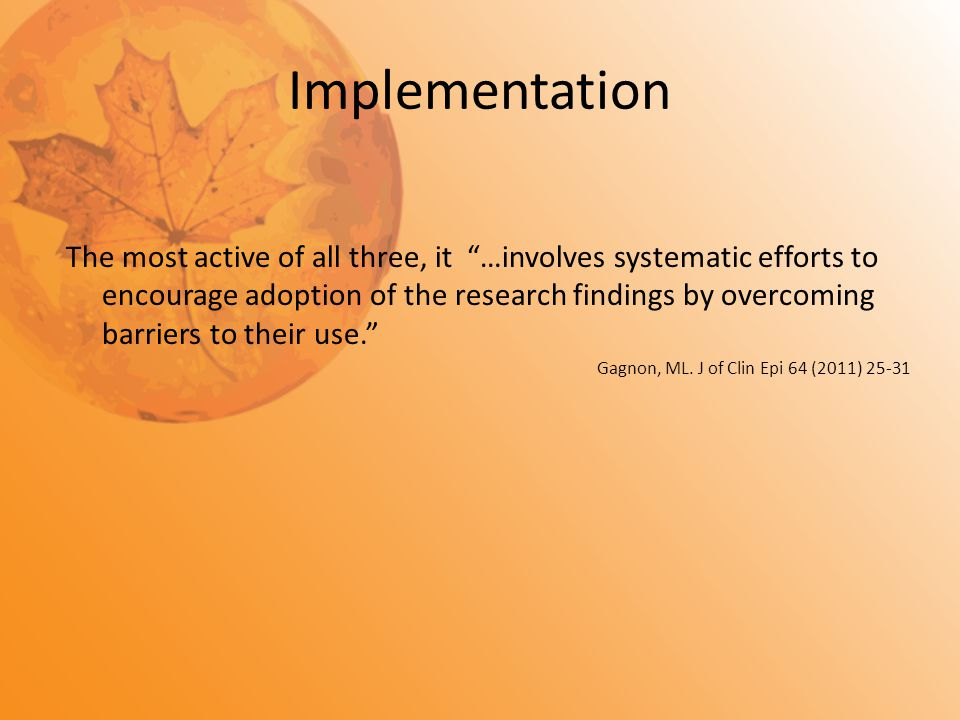 "Implementation The most active of all three, it ""…involves systematic efforts to encourage adoption of the research findings by overcoming barriers to"