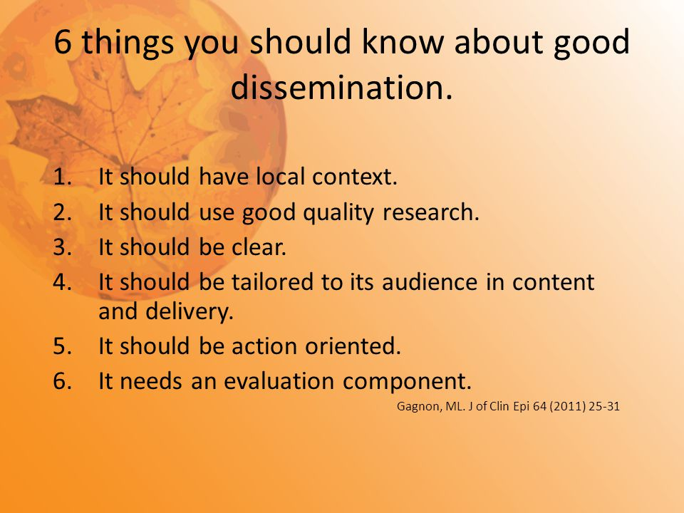 6 things you should know about good dissemination. 1.It should have local context. 2.It should use good quality research. 3.It should be clear. 4.It s