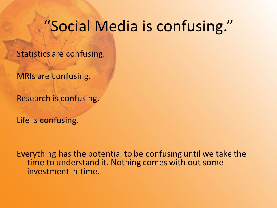 """Social Media is confusing."" Statistics are confusing. MRIs are confusing. Research is confusing. Life is confusing. Everything has the potential to b"