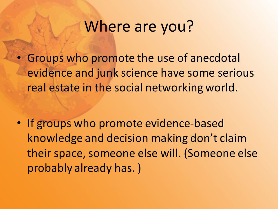 Where are you? Groups who promote the use of anecdotal evidence and junk science have some serious real estate in the social networking world. If grou