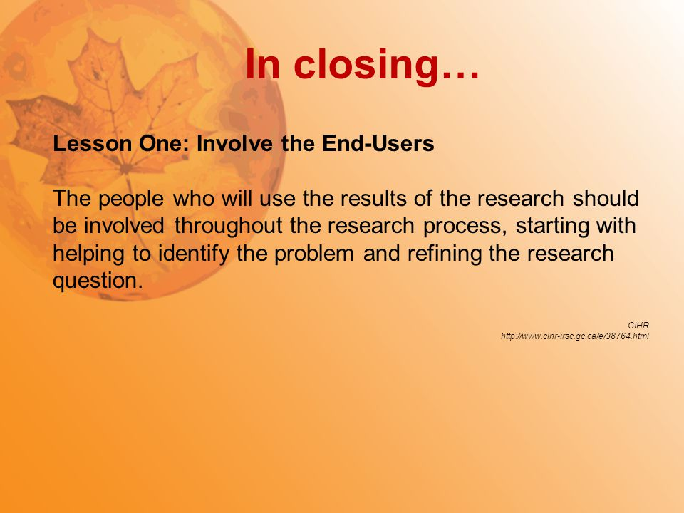 In closing… Lesson One: Involve the End-Users The people who will use the results of the research should be involved throughout the research process,