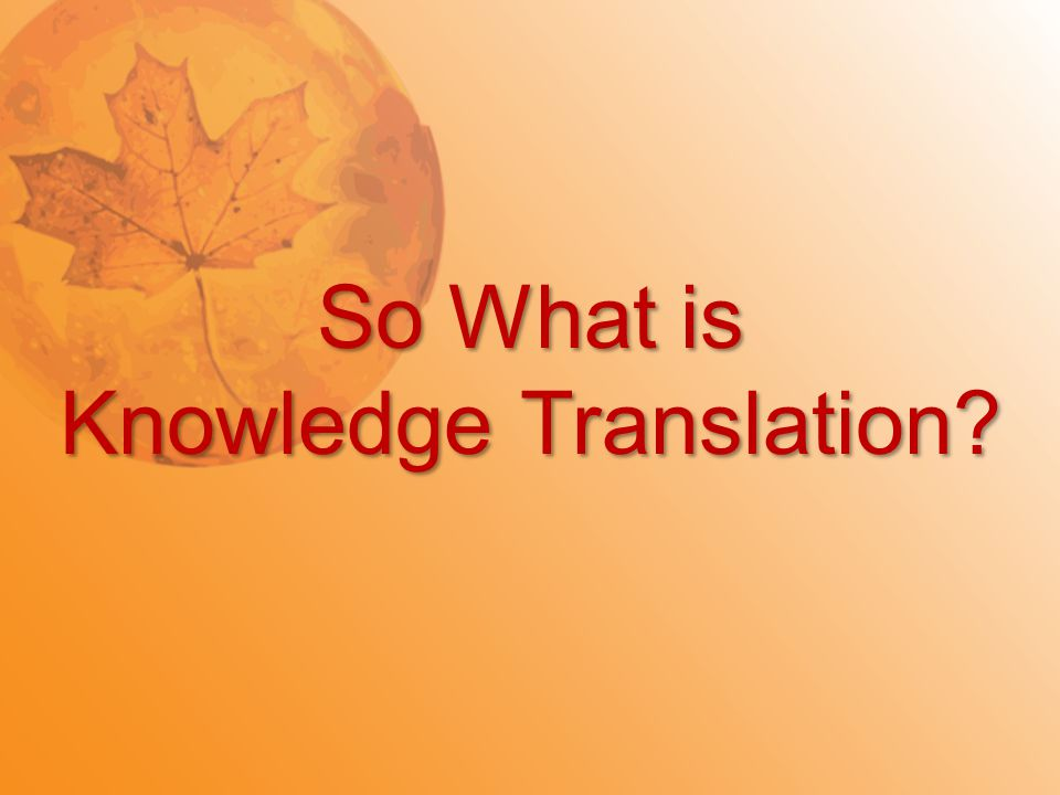 So What is Knowledge Translation?