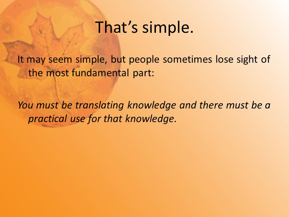 That's simple. It may seem simple, but people sometimes lose sight of the most fundamental part: You must be translating knowledge and there must be a