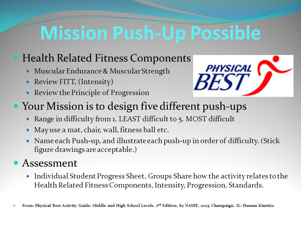 Mission Push-Up Possible Health Related Fitness Components Muscular Endurance & Muscular Strength Review FITT, (Intensity) Review the Principle of Progression Your Mission is to design five different push-ups Range in difficulty from 1.