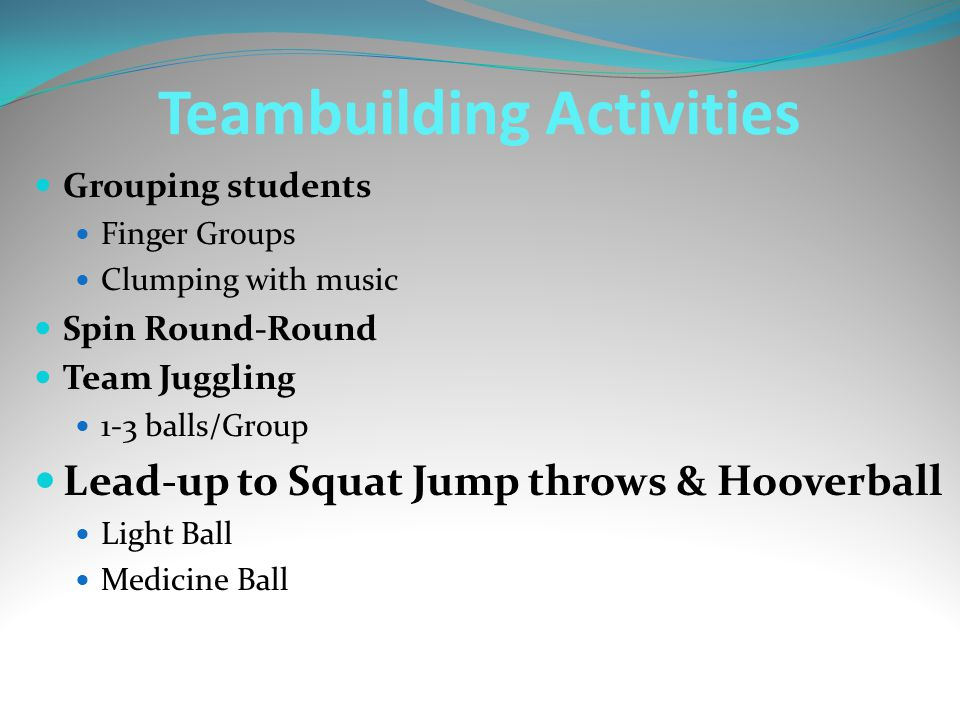 Teambuilding Activities Grouping students Finger Groups Clumping with music Spin Round-Round Team Juggling 1-3 balls/Group Lead-up to Squat Jump throws & Hooverball Light Ball Medicine Ball