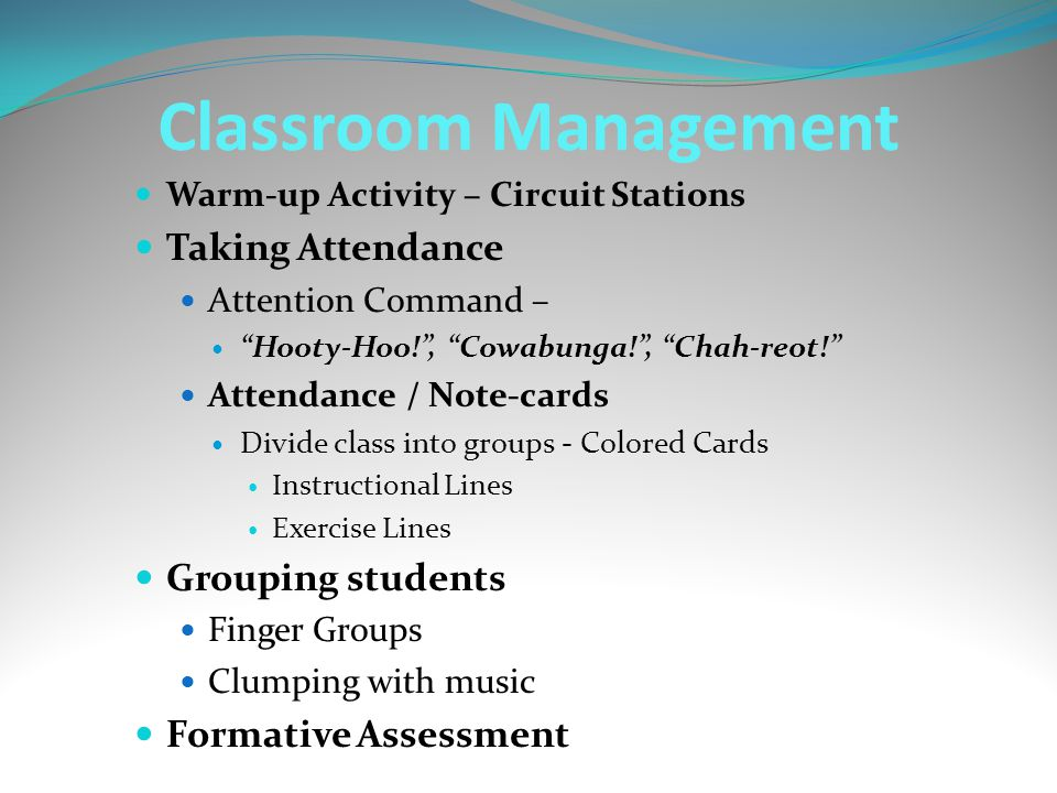 Classroom Management Warm-up Activity – Circuit Stations Taking Attendance Attention Command – Hooty-Hoo! , Cowabunga! , Chah-reot! Attendance / Note-cards Divide class into groups - Colored Cards Instructional Lines Exercise Lines Grouping students Finger Groups Clumping with music Formative Assessment